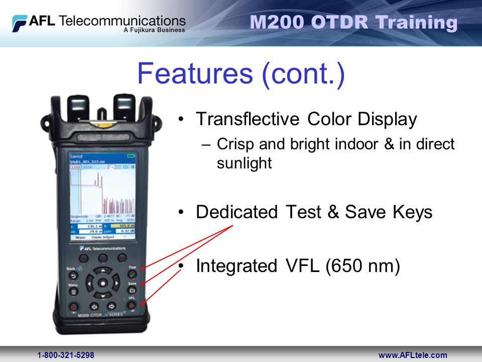M200 OTDR Training 1-800-321-5298www.AFLtele.com Features (cont.) Transflective Color Display –Crisp and bright indoor & in direct sunlight Dedicated