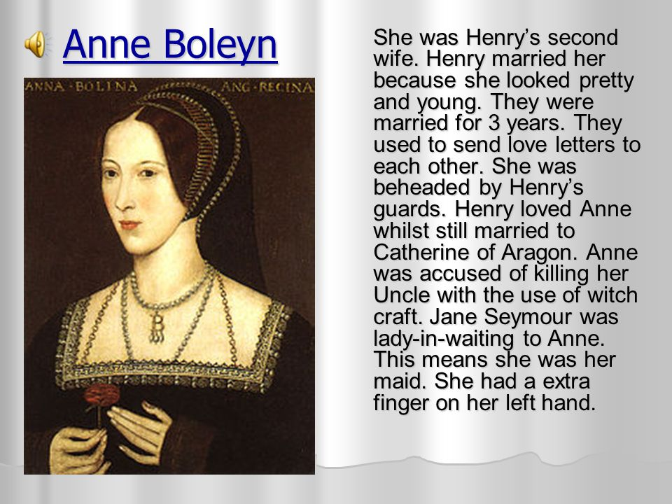 Anne Boleyn She was Henry's second wife.Henry married her because she looked pretty and young.