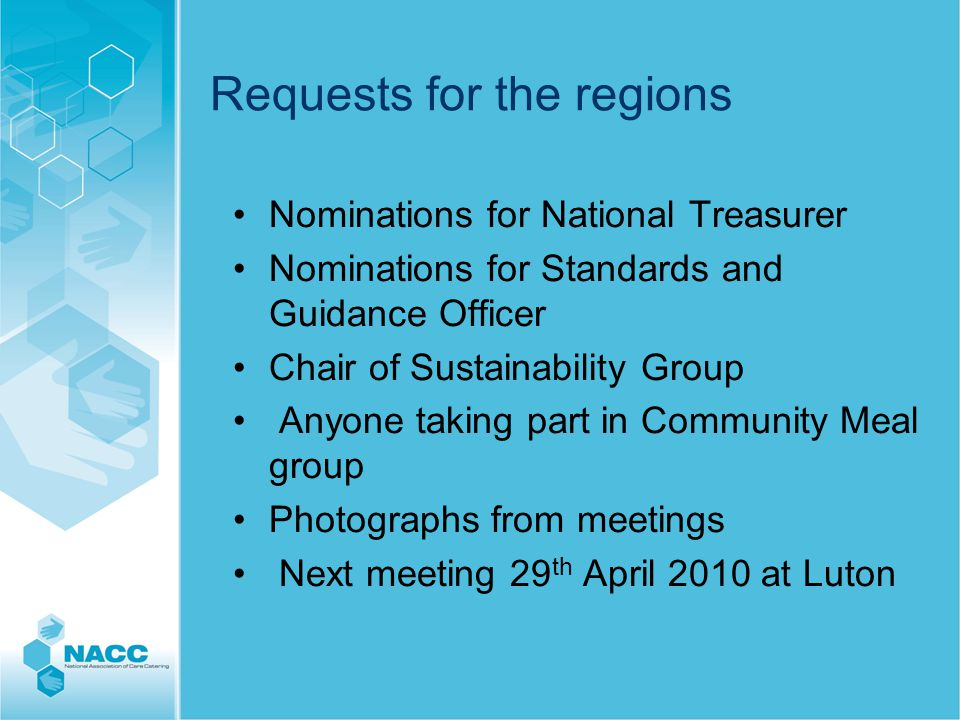 Requests for the regions Nominations for National Treasurer Nominations for Standards and Guidance Officer Chair of Sustainability Group Anyone taking part in Community Meal group Photographs from meetings Next meeting 29 th April 2010 at Luton