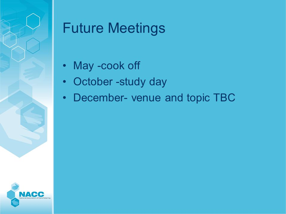 Future Meetings May -cook off October -study day December- venue and topic TBC
