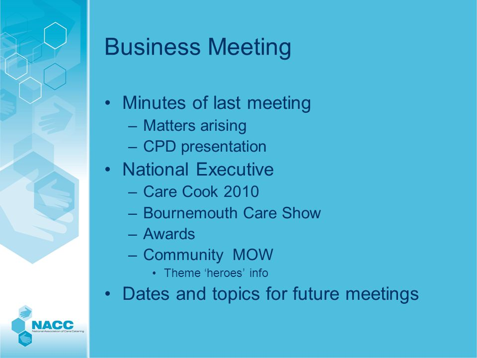 Business Meeting Minutes of last meeting –Matters arising –CPD presentation National Executive –Care Cook 2010 –Bournemouth Care Show –Awards –Community MOW Theme 'heroes' info Dates and topics for future meetings