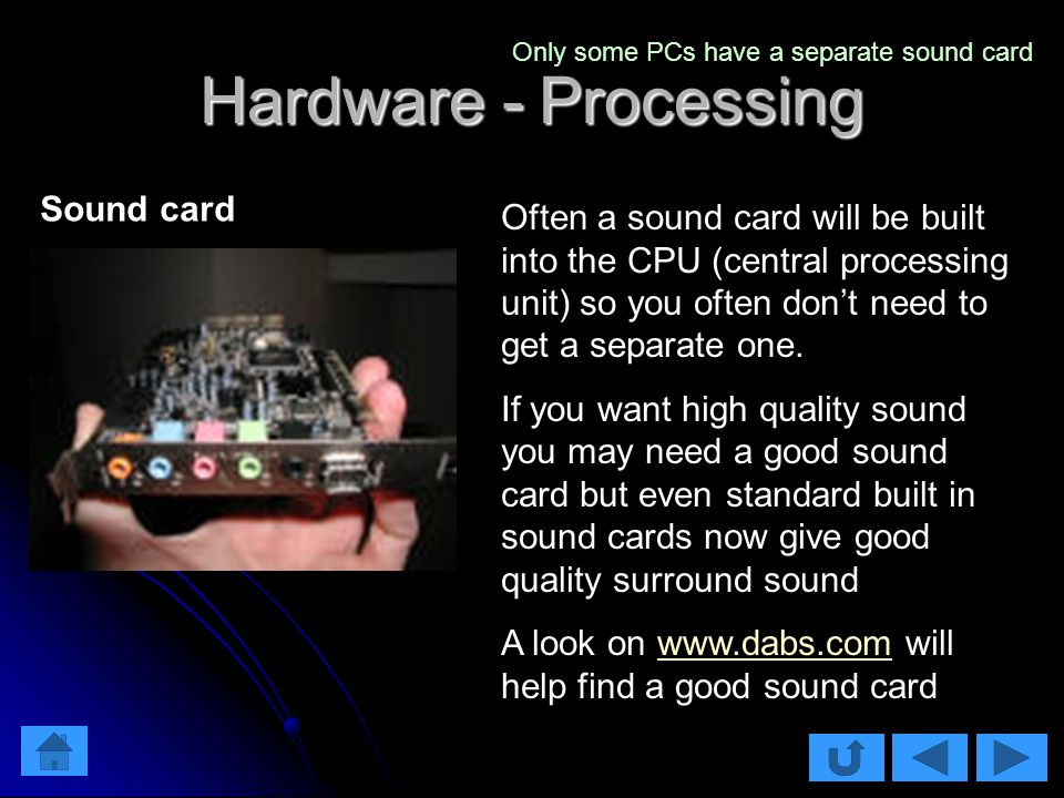 Hardware - Processing Often a sound card will be built into the CPU (central processing unit) so you often don't need to get a separate one.