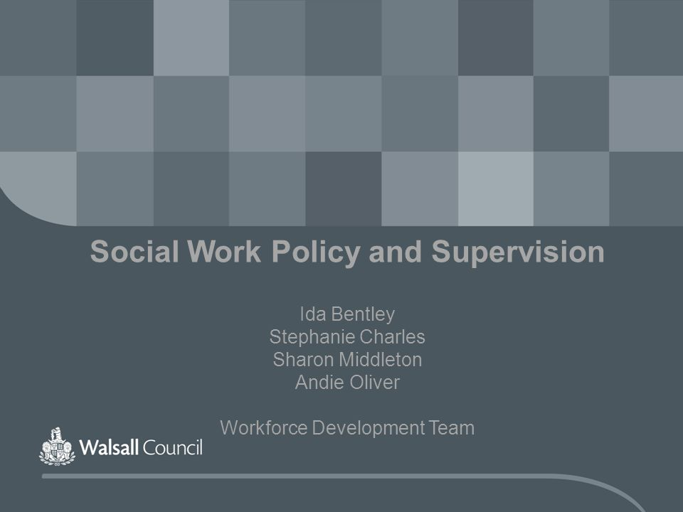 Social Work Policy and Supervision Ida Bentley Stephanie Charles Sharon Middleton Andie Oliver Workforce Development Team