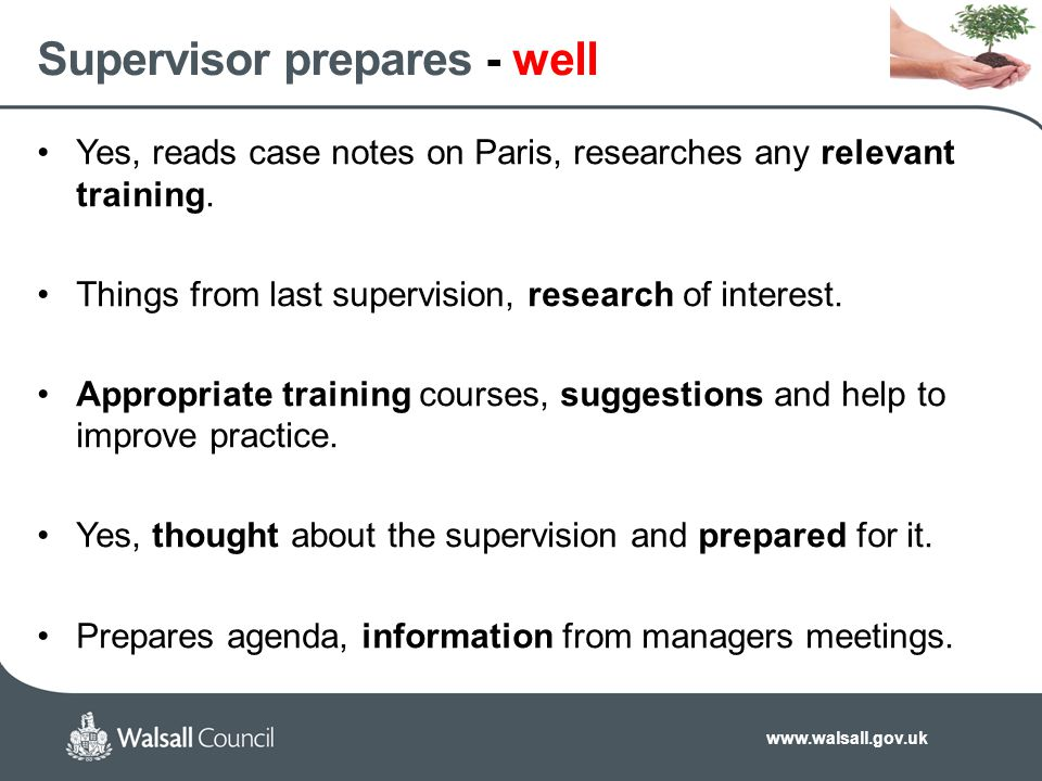 www.walsall.gov.uk Supervisor prepares - well Yes, reads case notes on Paris, researches any relevant training. Things from last supervision, research