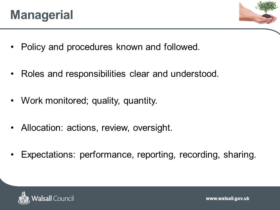 www.walsall.gov.uk Managerial Policy and procedures known and followed. Roles and responsibilities clear and understood. Work monitored; quality, quan