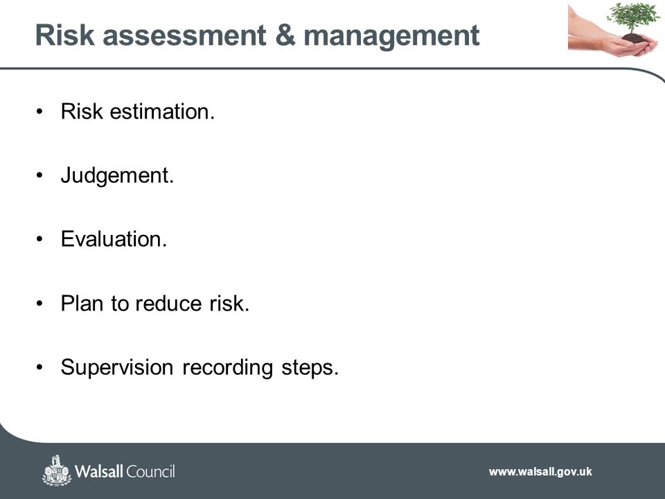 www.walsall.gov.uk Risk assessment & management Risk estimation. Judgement. Evaluation. Plan to reduce risk. Supervision recording steps.