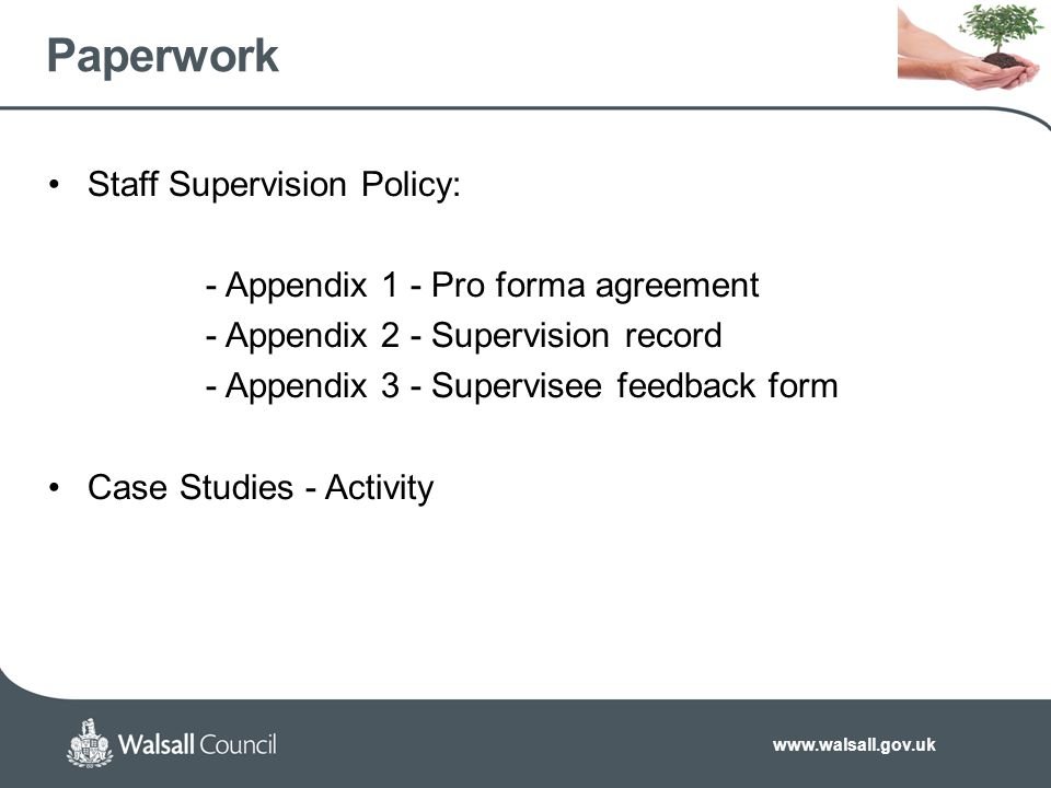 www.walsall.gov.uk Paperwork Staff Supervision Policy: - Appendix 1 - Pro forma agreement - Appendix 2 - Supervision record - Appendix 3 - Supervisee