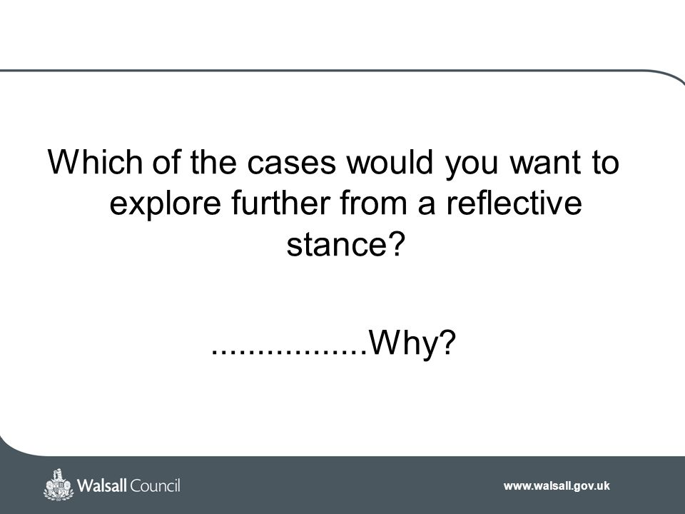 www.walsall.gov.uk Which of the cases would you want to explore further from a reflective stance?.................Why?