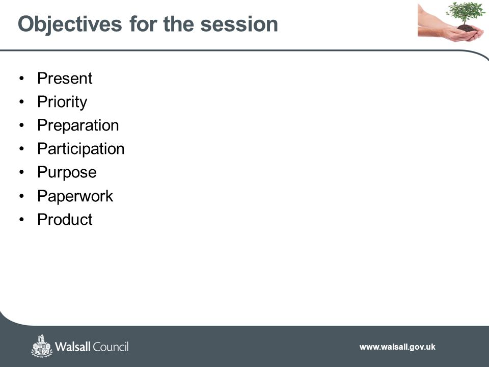 www.walsall.gov.uk Objectives for the session Present Priority Preparation Participation Purpose Paperwork Product