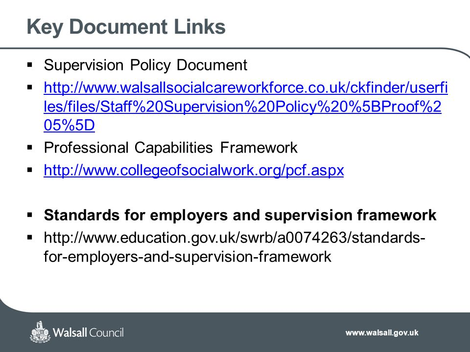 www.walsall.gov.uk Key Document Links  Supervision Policy Document  http://www.walsallsocialcareworkforce.co.uk/ckfinder/userfi les/files/Staff%20Su