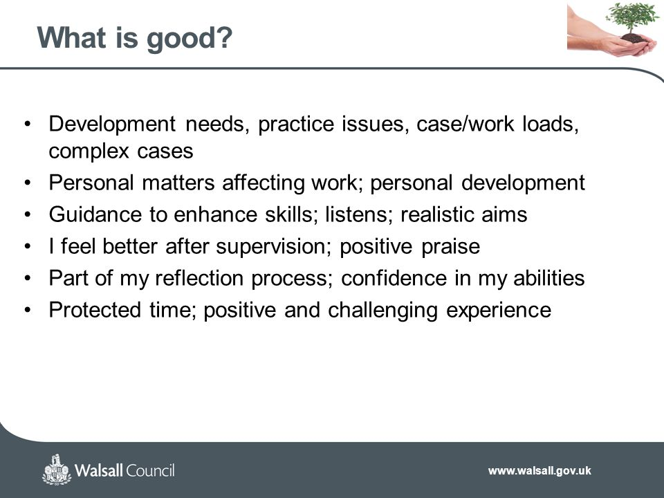 www.walsall.gov.uk What is good? Development needs, practice issues, case/work loads, complex cases Personal matters affecting work; personal developm