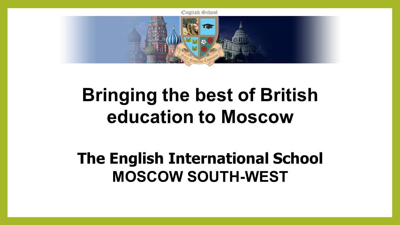 Bringing the best of British education to Moscow The English International School MOSCOW SOUTH-WEST