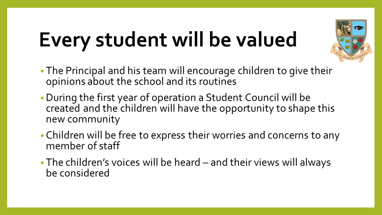 Every student will be valued The Principal and his team will encourage children to give their opinions about the school and its routines During the fi