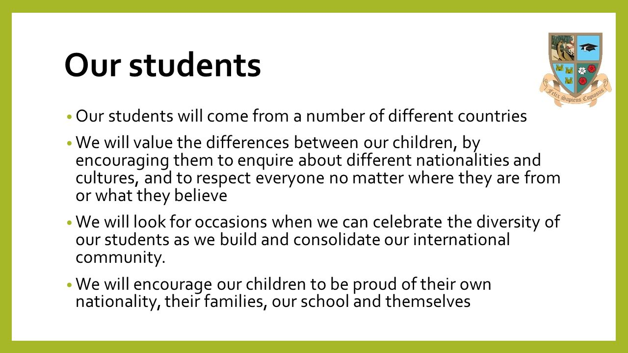 Our students Our students will come from a number of different countries We will value the differences between our children, by encouraging them to en
