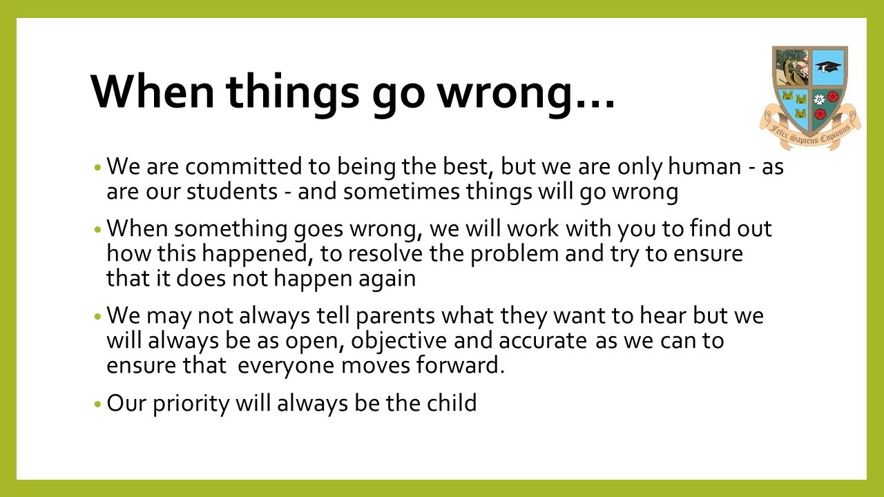 When things go wrong… We are committed to being the best, but we are only human - as are our students - and sometimes things will go wrong When someth