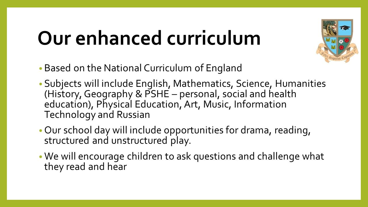 Our enhanced curriculum Based on the National Curriculum of England Subjects will include English, Mathematics, Science, Humanities (History, Geograph