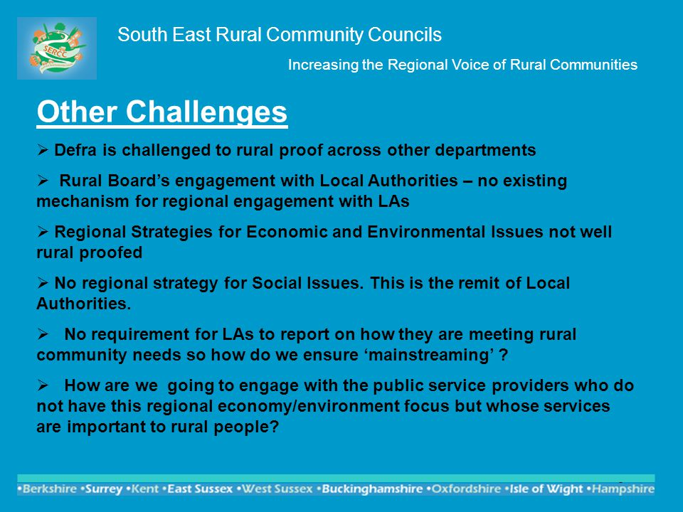 5 Other Challenges  Defra is challenged to rural proof across other departments  Rural Board's engagement with Local Authorities – no existing mechanism for regional engagement with LAs  Regional Strategies for Economic and Environmental Issues not well rural proofed  No regional strategy for Social Issues.