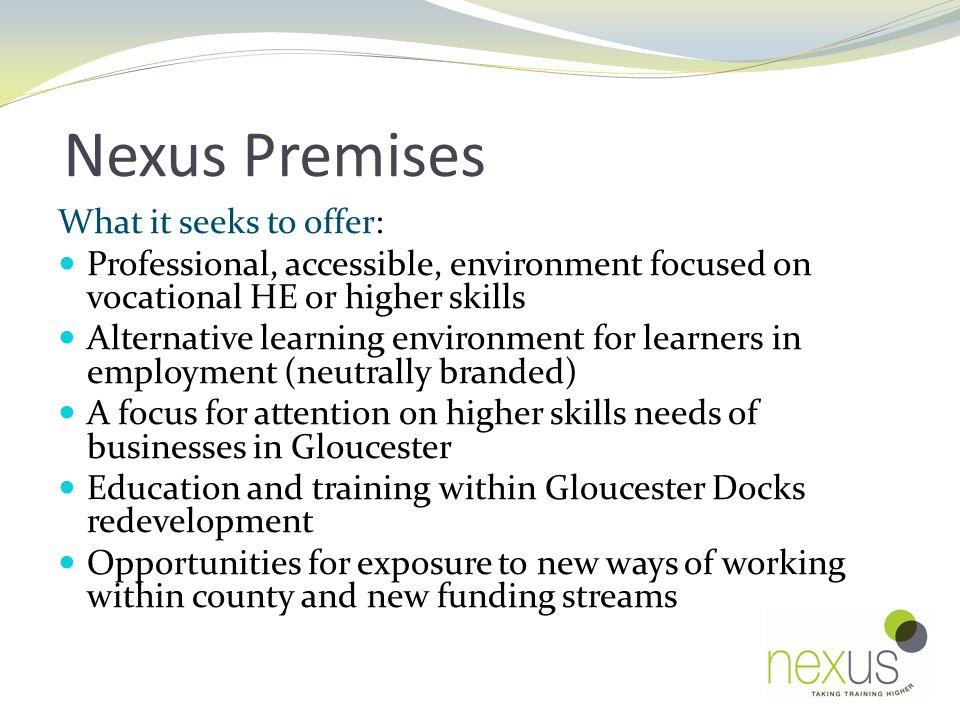 Nexus Premises What it seeks to offer: Professional, accessible, environment focused on vocational HE or higher skills Alternative learning environment for learners in employment (neutrally branded) A focus for attention on higher skills needs of businesses in Gloucester Education and training within Gloucester Docks redevelopment Opportunities for exposure to new ways of working within county and new funding streams