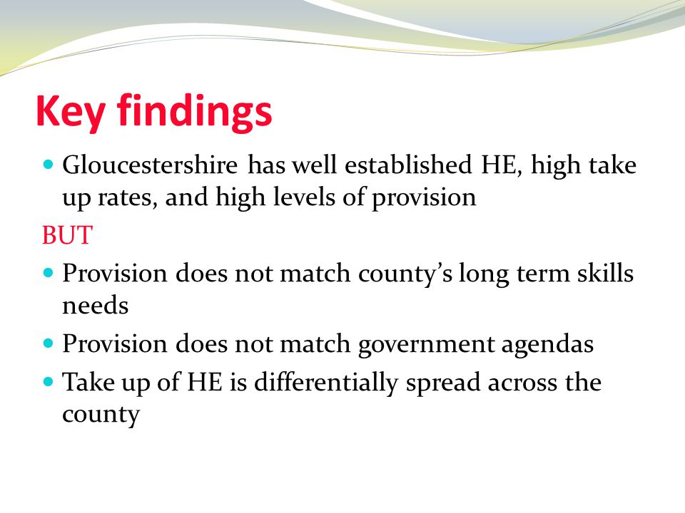 Key findings Gloucestershire has well established HE, high take up rates, and high levels of provision BUT Provision does not match county's long term skills needs Provision does not match government agendas Take up of HE is differentially spread across the county