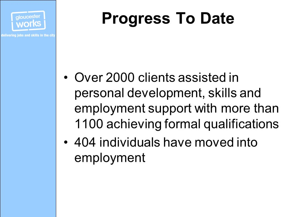 Progress To Date Over 2000 clients assisted in personal development, skills and employment support with more than 1100 achieving formal qualifications 404 individuals have moved into employment
