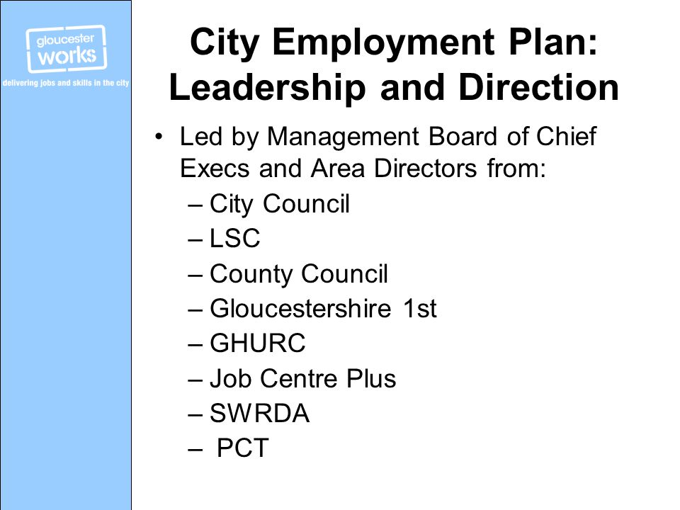 City Employment Plan: Leadership and Direction Led by Management Board of Chief Execs and Area Directors from: –City Council –LSC –County Council –Gloucestershire 1st –GHURC –Job Centre Plus –SWRDA – PCT