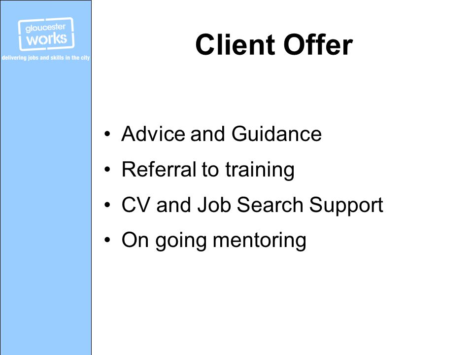 Client Offer Advice and Guidance Referral to training CV and Job Search Support On going mentoring