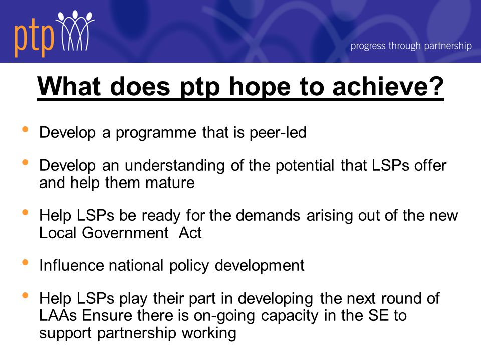 Progress to date Putting a team in place - all appointed Communications - and establishing the ptp brand Website went live 4 th May First newswire released, first newsletter planned for end May Forging links with sub-regional improvement partnerships and capacity building pilots in other regions Developing a 'Community of Practice' web presence for LSP practitioners and partners