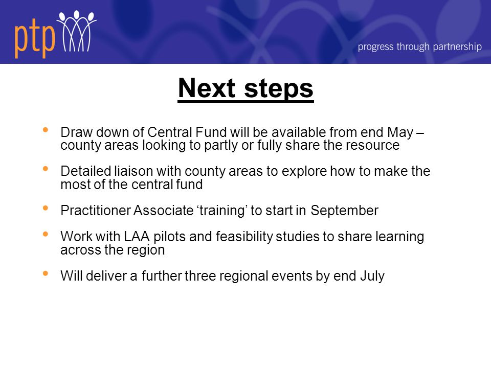 Next steps Draw down of Central Fund will be available from end May – county areas looking to partly or fully share the resource Detailed liaison with county areas to explore how to make the most of the central fund Practitioner Associate 'training' to start in September Work with LAA pilots and feasibility studies to share learning across the region Will deliver a further three regional events by end July
