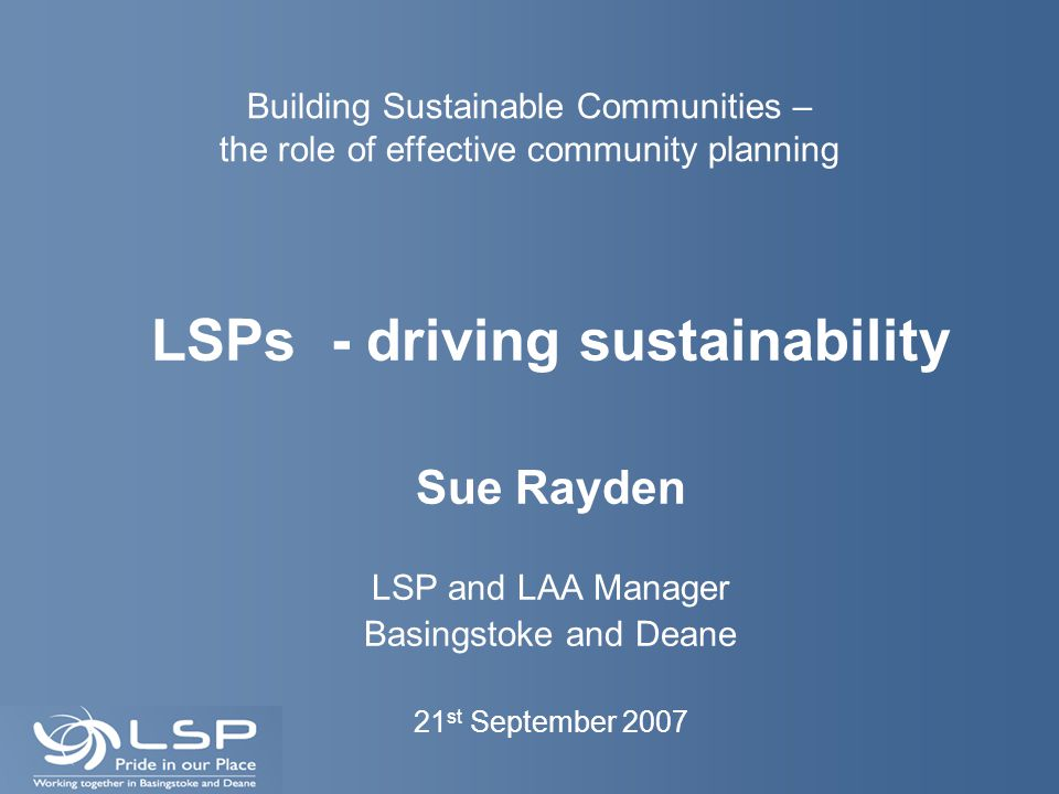 Building Sustainable Communities – the role of effective community planning LSPs - driving sustainability Sue Rayden LSP and LAA Manager Basingstoke a