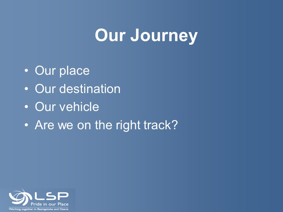 Our Journey Our place Our destination Our vehicle Are we on the right track?