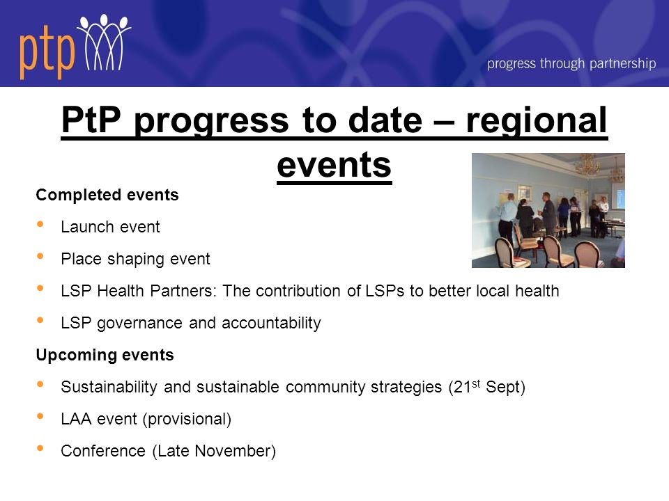 PtP progress to date – regional events Completed events Launch event Place shaping event LSP Health Partners: The contribution of LSPs to better local health LSP governance and accountability Upcoming events Sustainability and sustainable community strategies (21 st Sept) LAA event (provisional) Conference (Late November)