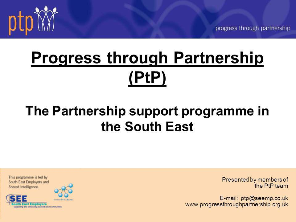 Progress through Partnership (PtP) The Partnership support programme in the South East Presented by members of the PtP team E-mail: ptp@seemp.co.uk www.progressthroughpartnership.org.uk