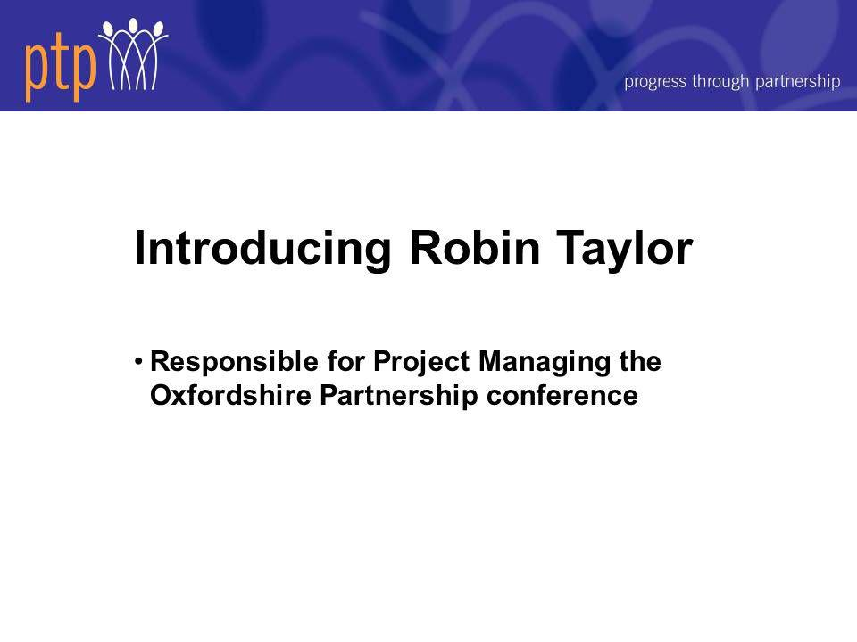 Introducing Robin Taylor Responsible for Project Managing the Oxfordshire Partnership conference