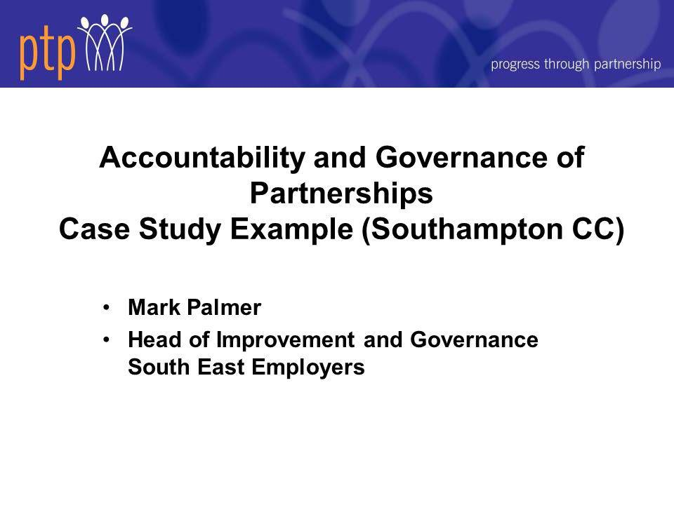 Accountability and Governance of Partnerships Case Study Example (Southampton CC) Mark Palmer Head of Improvement and Governance South East Employers