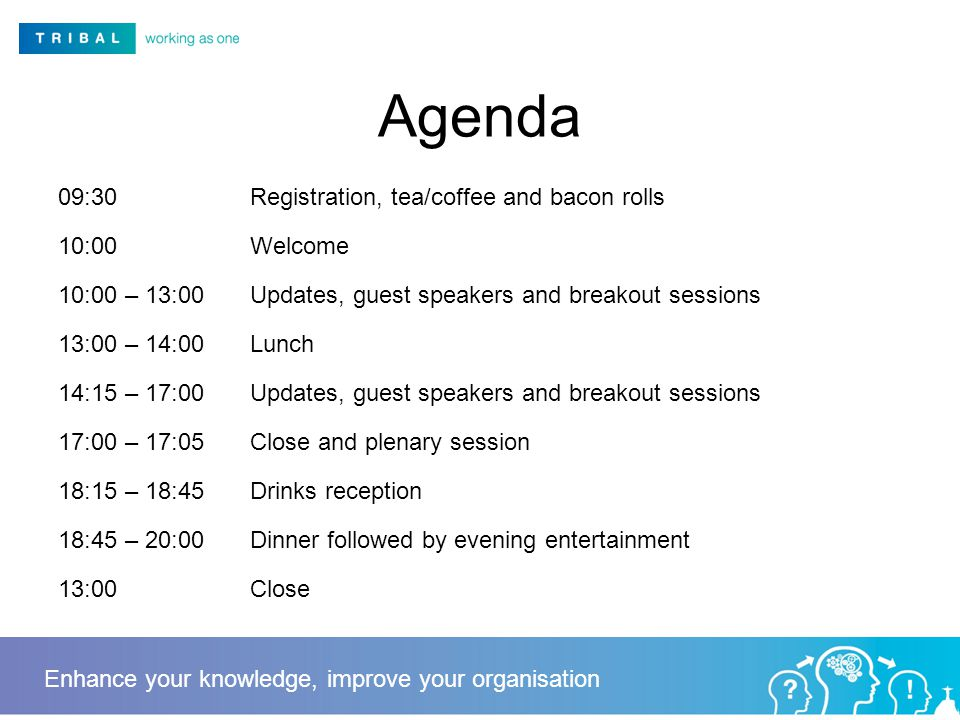 Agenda 09:30Registration, tea/coffee and bacon rolls 10:00Welcome 10:00 – 13:00Updates, guest speakers and breakout sessions 13:00 – 14:00Lunch 14:15 – 17:00Updates, guest speakers and breakout sessions 17:00 – 17:05Close and plenary session 18:15 – 18:45Drinks reception 18:45 – 20:00Dinner followed by evening entertainment 13:00Close Enhance your knowledge, improve your organisation