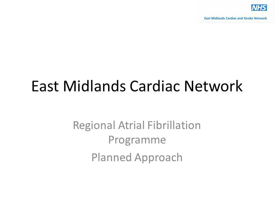 East Midlands Cardiac Network Regional Atrial Fibrillation Programme Planned Approach
