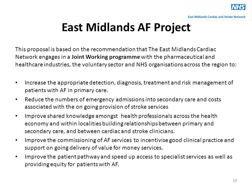 East Midlands AF Project This proposal is based on the recommendation that The East Midlands Cardiac Network engages in a Joint Working programme with the pharmaceutical and healthcare industries, the voluntary sector and NHS organisations across the region to: Increase the appropriate detection, diagnosis, treatment and risk management of patients with AF in primary care.