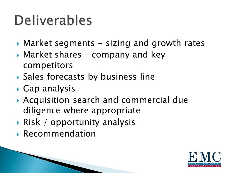  Market segments - sizing and growth rates  Market shares – company and key competitors  Sales forecasts by business line  Gap analysis  Acquisition search and commercial due diligence where appropriate  Risk / opportunity analysis  Recommendation