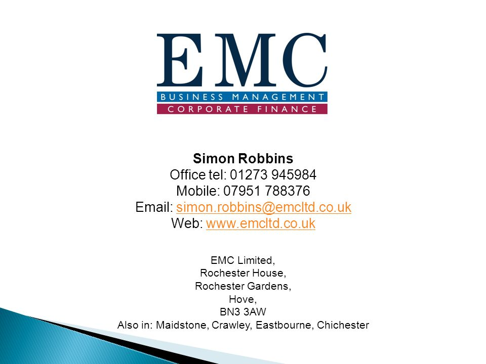 EMC Limited, Rochester House, Rochester Gardens, Hove, BN3 3AW Also in: Maidstone, Crawley, Eastbourne, Chichester Simon Robbins Office tel: 01273 945984 Mobile: 07951 788376 Email: simon.robbins@emcltd.co.uksimon.robbins@emcltd.co.uk Web: www.emcltd.co.ukwww.emcltd.co.uk