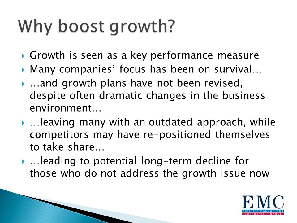  Growth is seen as a key performance measure  Many companies' focus has been on survival…  …and growth plans have not been revised, despite often dramatic changes in the business environment…  …leaving many with an outdated approach, while competitors may have re-positioned themselves to take share…  …leading to potential long-term decline for those who do not address the growth issue now