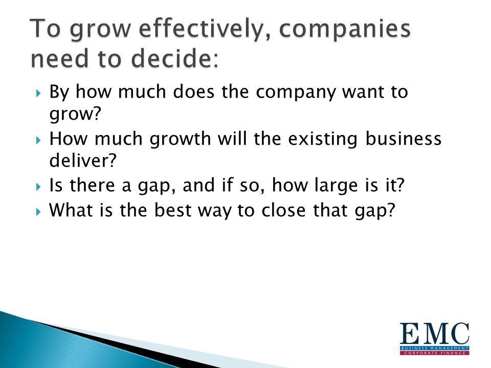  By how much does the company want to grow.  How much growth will the existing business deliver.