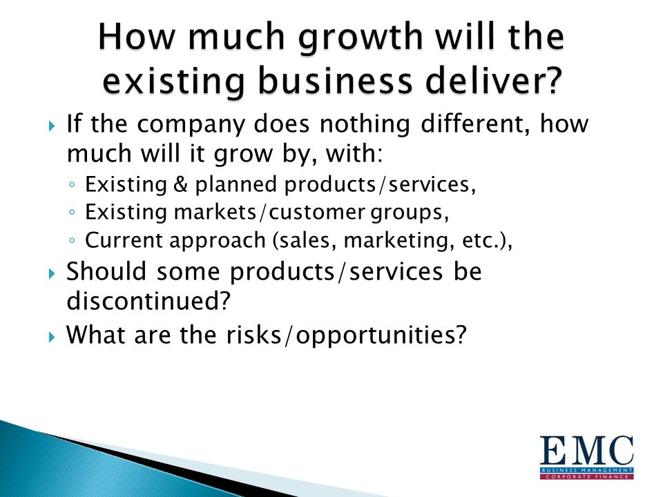  If the company does nothing different, how much will it grow by, with: ◦ Existing & planned products/services, ◦ Existing markets/customer groups, ◦