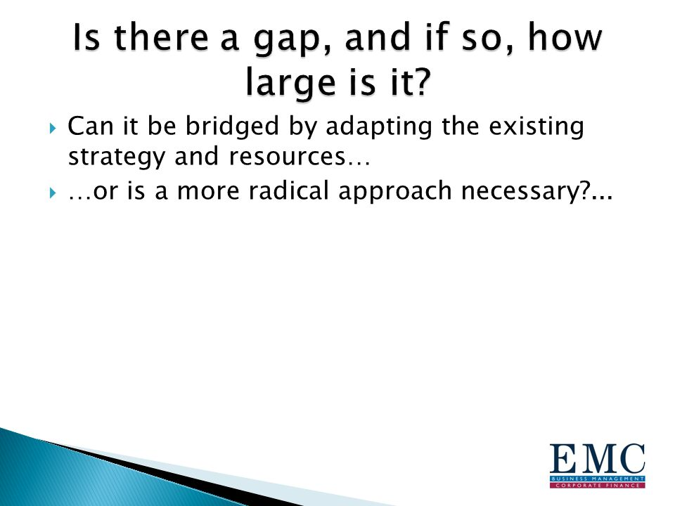  Can it be bridged by adapting the existing strategy and resources…  …or is a more radical approach necessary ...