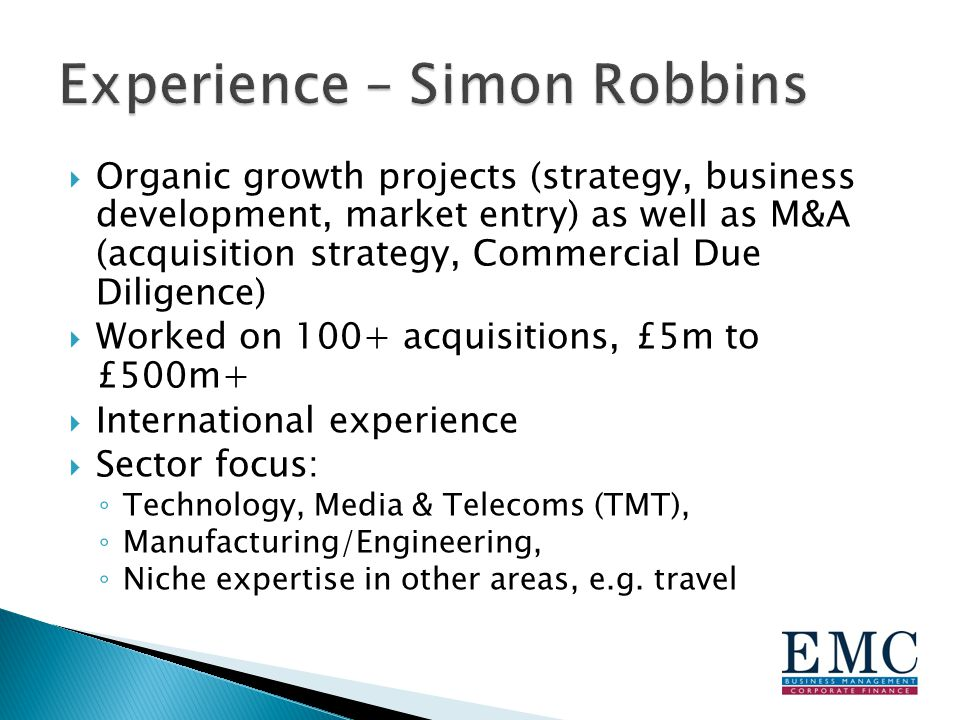  Organic growth projects (strategy, business development, market entry) as well as M&A (acquisition strategy, Commercial Due Diligence)  Worked on 100+ acquisitions, £5m to £500m+  International experience  Sector focus: ◦ Technology, Media & Telecoms (TMT), ◦ Manufacturing/Engineering, ◦ Niche expertise in other areas, e.g.