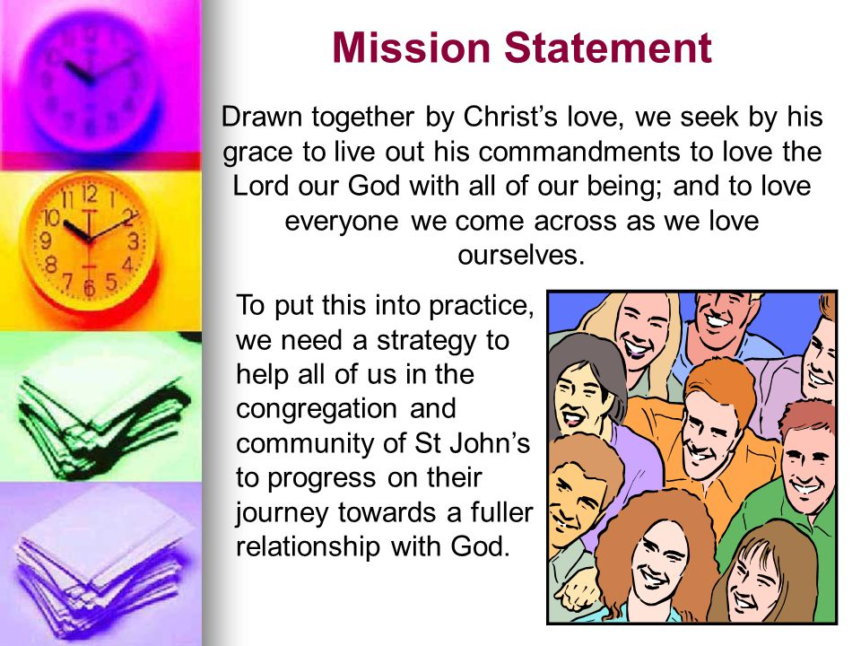 Mission Statement Drawn together by Christ's love, we seek by his grace to live out his commandments to love the Lord our God with all of our being; a