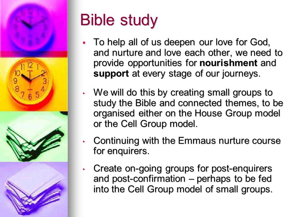 Bible study  To help all of us deepen our love for God, and nurture and love each other, we need to provide opportunities for nourishment and support
