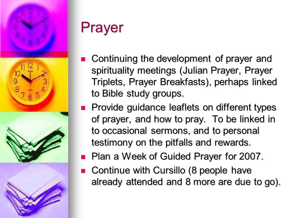 Prayer Continuing the development of prayer and spirituality meetings (Julian Prayer, Prayer Triplets, Prayer Breakfasts), perhaps linked to Bible stu
