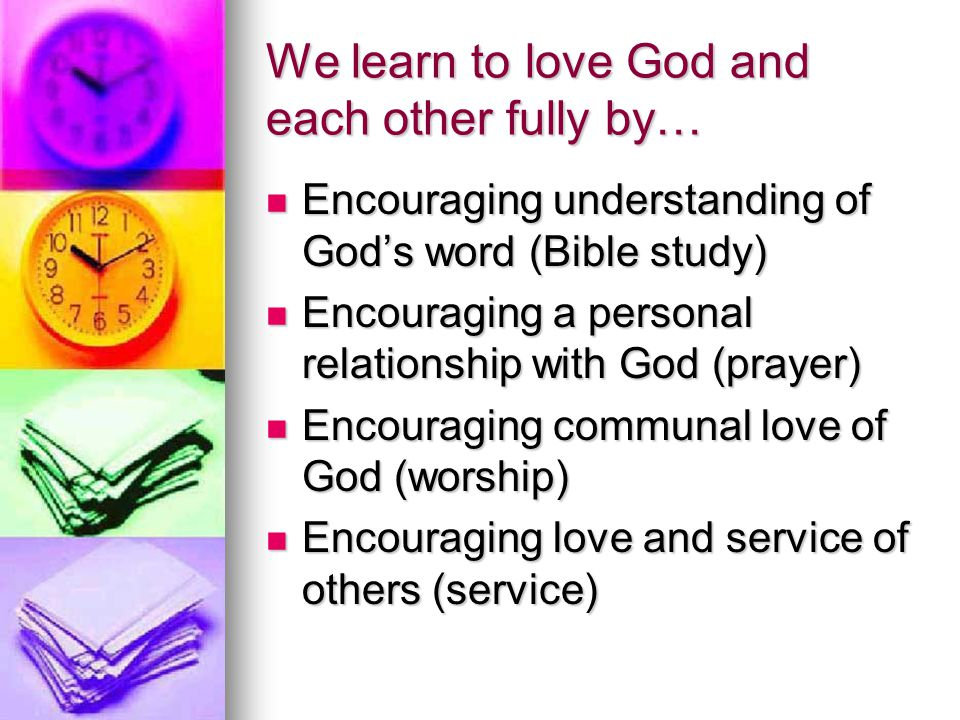We learn to love God and each other fully by… Encouraging understanding of God's word (Bible study) Encouraging understanding of God's word (Bible stu