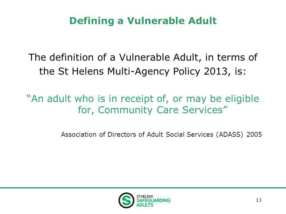 January 201313 Defining a Vulnerable Adult The definition of a Vulnerable Adult, in terms of the St Helens Multi-Agency Policy 2013, is: An adult who is in receipt of, or may be eligible for, Community Care Services Association of Directors of Adult Social Services (ADASS) 2005