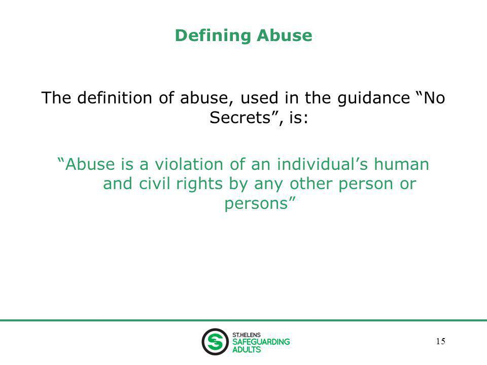 January 201315 Defining Abuse The definition of abuse, used in the guidance No Secrets , is: Abuse is a violation of an individual's human and civil rights by any other person or persons